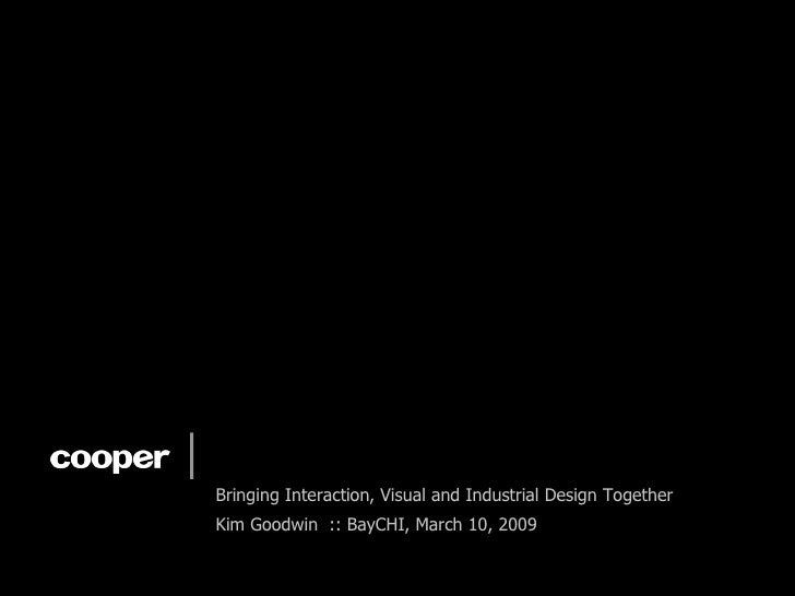 Designing a Unified Experience Bringing Interaction, Visual and Industrial Design Together Kim Goodwin  :: BayCHI, March 1...