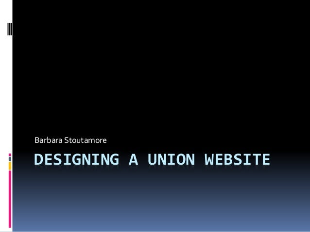 DESIGNING A UNION WEBSITE Barbara Stoutamore