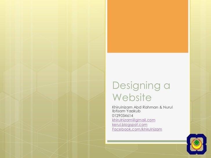 Designing a Website<br />KhirulnizamAbdRahman & NurulIbtisamYaakub<br />0129034614<br />khirulnizam@gmail.com<br />kerul.b...