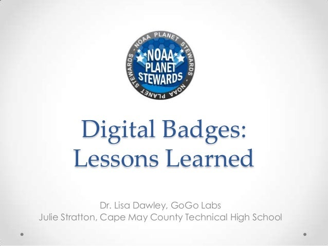 Digital Badges:Lessons LearnedDr. Lisa Dawley, GoGo LabsJulie Stratton, Cape May County Technical High School