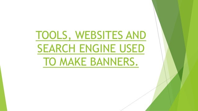 Tools and websites used for making Banner and Logo.  Photoshop CS6.  Microsoft Paint  Picasa  Search engine ( Google )...