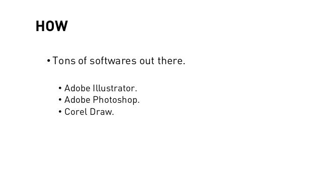 HOW • Tons of softwares out there. • Adobe Illustrator. • Adobe Photoshop. • Corel Draw.