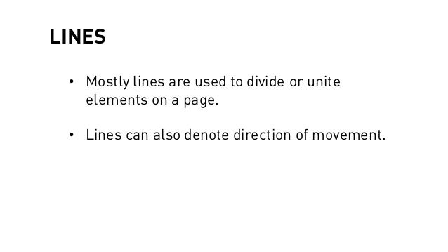 LINES • Mostly lines are used to divide or unite elements on a page. • Lines can also denote direction of movement.