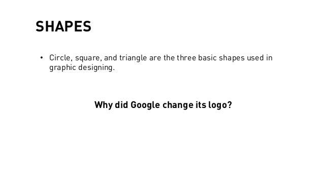 SHAPES • Circle, square, and triangle are the three basic shapes used in graphic designing. Why did Google change its logo?