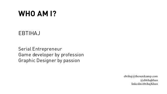 WHO AM I? EBTIHAJ Serial Entrepreneur Game developer by profession Graphic Designer by passion ebtihaj@thenerdcamp.com @eb...