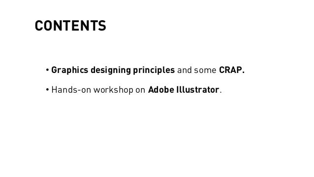 CONTENTS • Graphics designing principles and some CRAP. • Hands-on workshop on Adobe Illustrator.
