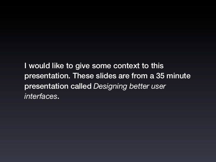 I would like to give some context to thispresentation. These slides are from a 35 minutepresentation called Designing bett...