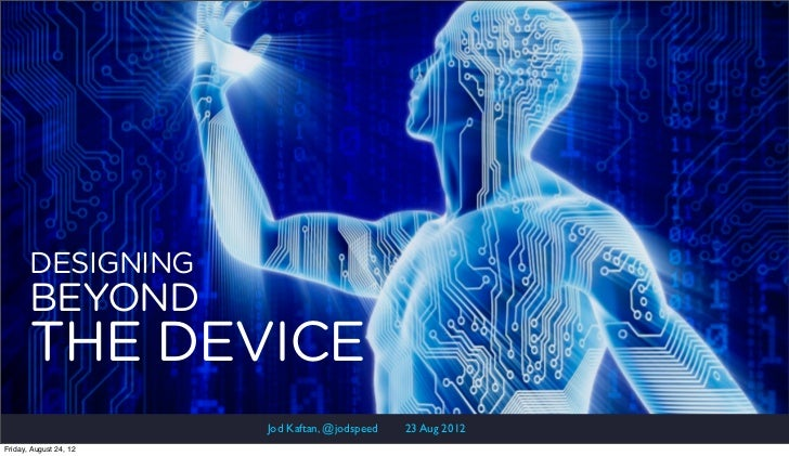 DESIGNING       BEYOND       THE DEVICE                        Jod Kaftan, @jodspeed   23 Aug 2012Friday, August 24, 12