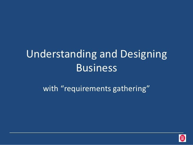 "Understanding and Designing         Business   with ""requirements gathering"""