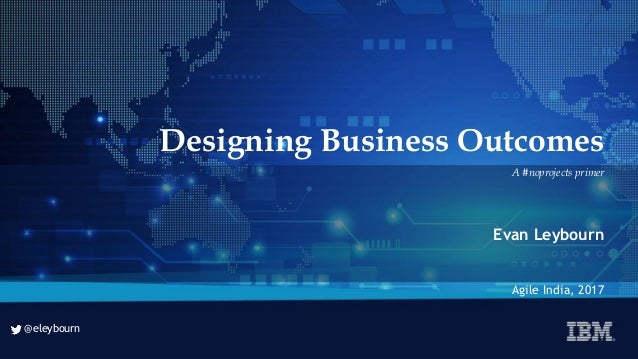 @eleybourn @eleybourn Designing Business Outcomes Evan Leybourn Agile India, 2017 A #noprojects primer