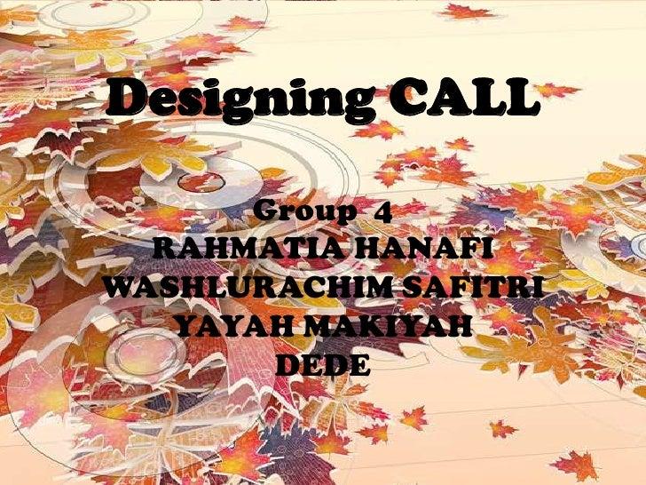 Designing CALL Group  4 RAHMATIA HANAFI WASHLURACHIM SAFITRI YAYAH MAKIYAH DEDE