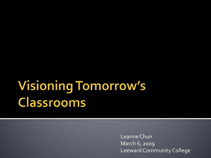 Visioning Tomorrow's Classrooms<br />Leanne Chun<br />March 6, 2009<br />Leeward Community College<br />