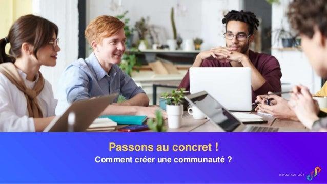 © Potentiate 2021 Passons au concret ! Comment créer une communauté ?