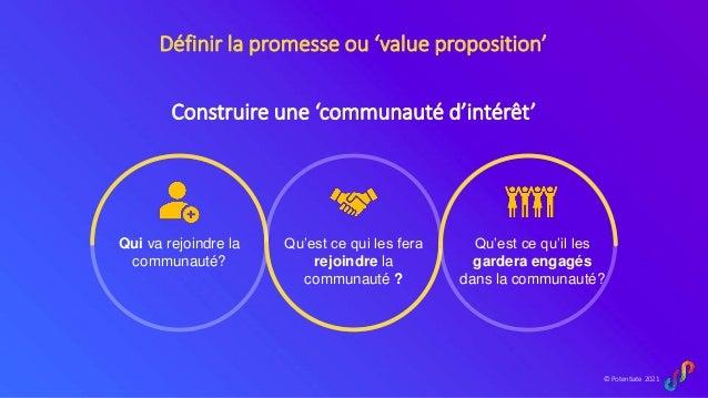 © Potentiate 2021 Définir la promesse ou 'value proposition' Qui va rejoindre la communauté? Qu'est ce qui les fera rejoin...