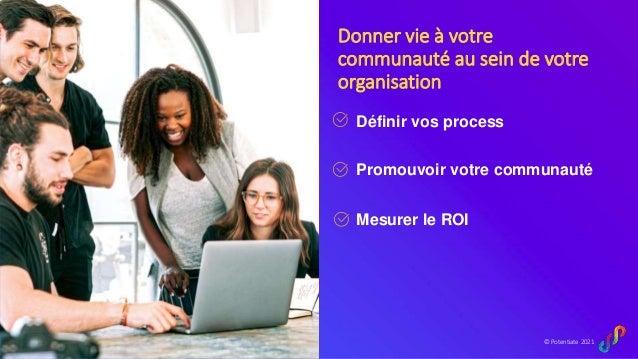 © Potentiate 2021 Donner vie à votre communauté au sein de votre organisation Définir vos process Promouvoir votre communa...
