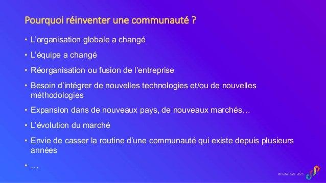 © Potentiate 2021 Pourquoi réinventer une communauté ? • L'organisation globale a changé • L'équipe a changé • Réorganisat...