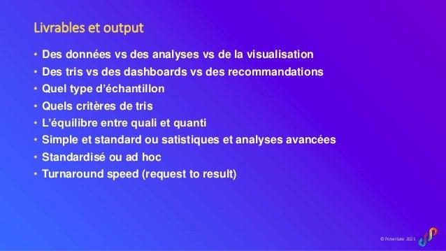 © Potentiate 2021 Livrables et output • Des données vs des analyses vs de la visualisation • Des tris vs des dashboards vs...