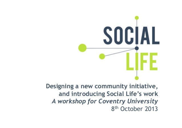 Designing a new community initiative, and introducing Social Life's work A workshop for Coventry University 8th October 20...
