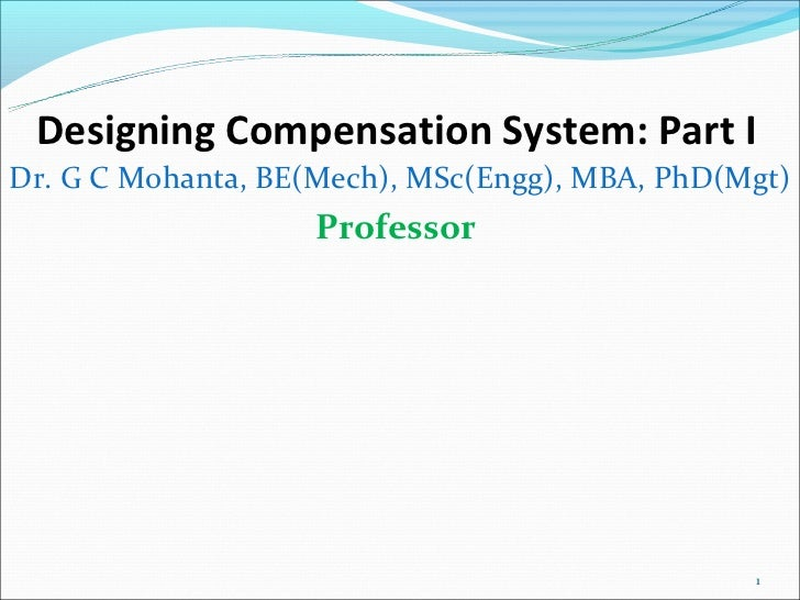 Designing Compensation System: Part IDr. G C Mohanta, BE(Mech), MSc(Engg), MBA, PhD(Mgt)                   Professor      ...