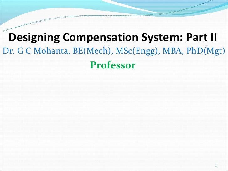 Designing Compensation System: Part IIDr. G C Mohanta, BE(Mech), MSc(Engg), MBA, PhD(Mgt)                   Professor     ...