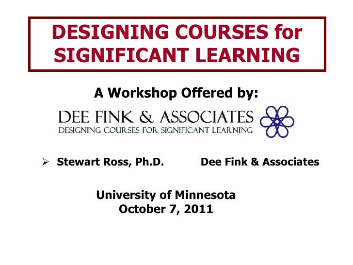 DESIGNING COURSES for SIGNIFICANT LEARNING<br />A Workshop Offered by:<br /><ul><li>Stewart Ross, Ph.D.		Dee Fink & Associ...