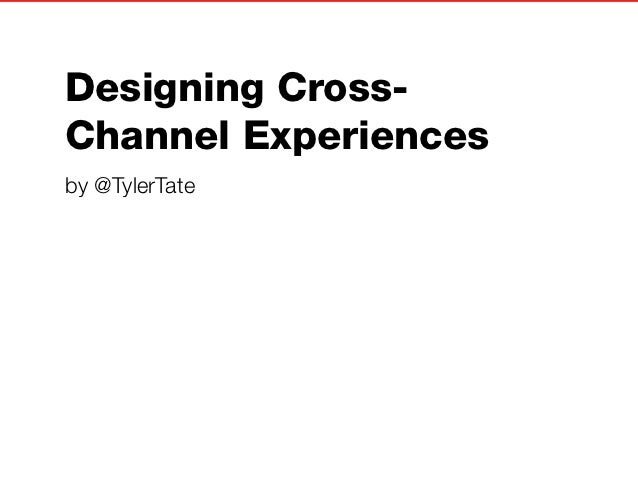 Designing Cross-Channel Experiencesby @TylerTate