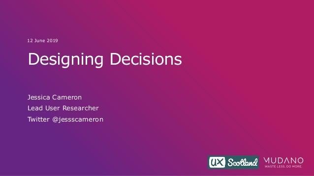 Designing Decisions Jessica Cameron Lead User Researcher Twitter @jessscameron 12 June 2019
