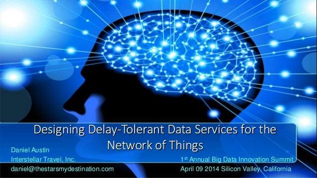 Designing Delay-Tolerant Data Services for the Network of ThingsDaniel Austin Interstellar Travel, Inc. daniel@thestarsmyd...