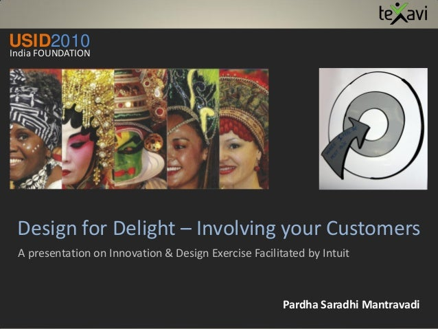 Design for Delight – Involving your Customers A presentation on Innovation & Design Exercise Facilitated by Intuit Pardha ...