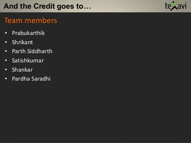 And the Credit goes to… • Prabukarthik • Shrikant • Parth Siddharth • Satishkumar • Shankar • Pardha Saradhi Team members