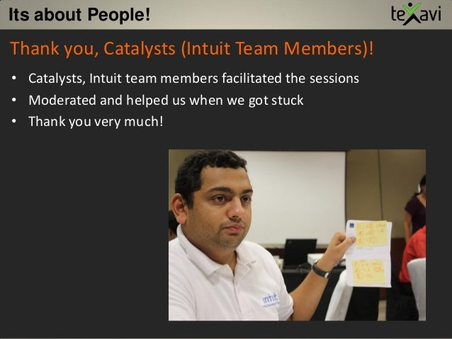 Its about People! Thank you, Catalysts (Intuit Team Members)! • Catalysts, Intuit team members facilitated the sessions • ...