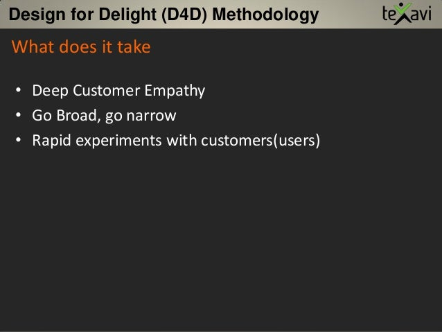 Design for Delight (D4D) Methodology • Deep Customer Empathy • Go Broad, go narrow • Rapid experiments with customers(user...