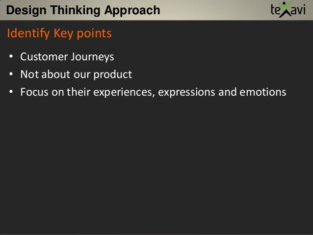 Design Thinking Approach • Customer Journeys • Not about our product • Focus on their experiences, expressions and emotion...