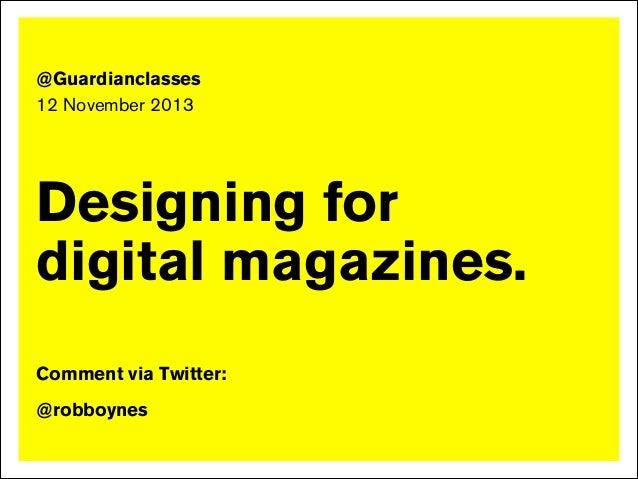 ! !  @Guardianclasses 12 November 2013  Designing for digital magazines. ! ! !  Comment via Twitter: !  @robboynes !