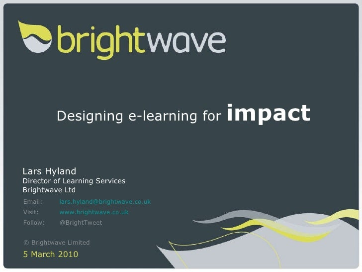 Designing e-learning for  impact Lars Hyland Director of Learning Services Brightwave Ltd Email: [email_address] Visit: ww...