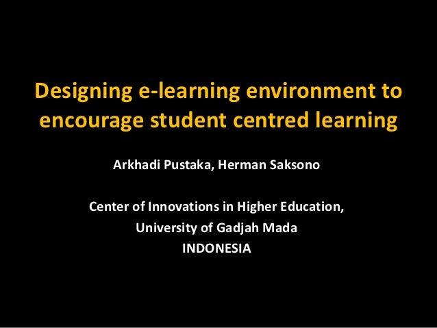 Designing e-learning environment toencourage student centred learning        Arkhadi Pustaka, Herman Saksono     Center of...