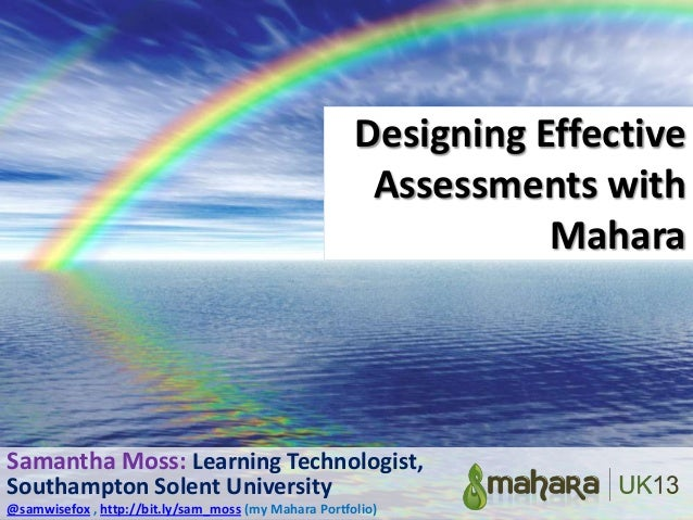 Designing Effective Assessments with Mahara  Samantha Moss: Learning Technologist, Southampton Solent University @samwisef...