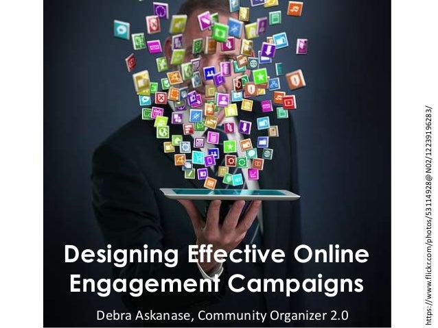 Designing Effective Online Engagement Campaigns Debra Askanase, Community Organizer 2.0 https://www.flickr.com/photos/5311...