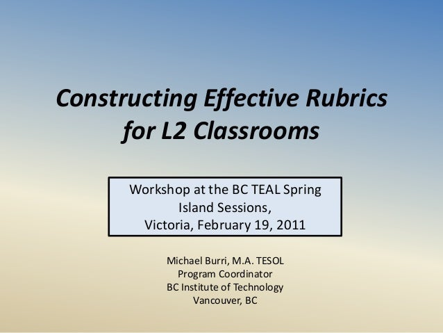 Constructing Effective Rubrics for L2 Classrooms Workshop at the BC TEAL Spring Island Sessions, Victoria, February 19, 20...