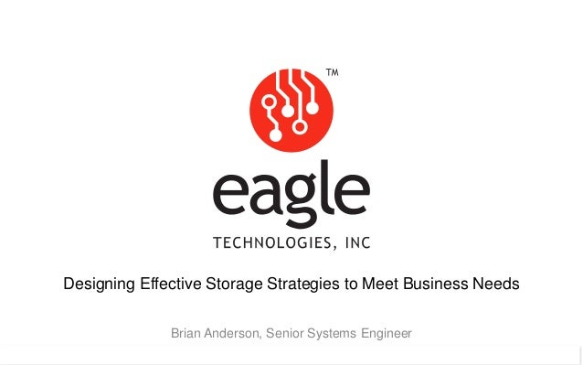 Eagle Technologies, Inc. © Copyright 2015 Designing Effective Storage Strategies to Meet Business Needs Brian Anderson, Se...