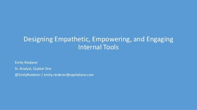 Designing Empathetic, Empowering, and Engaging Internal Tools Emily Riederer Sr. Analyst, Capital One @EmilyRiederer / emi...