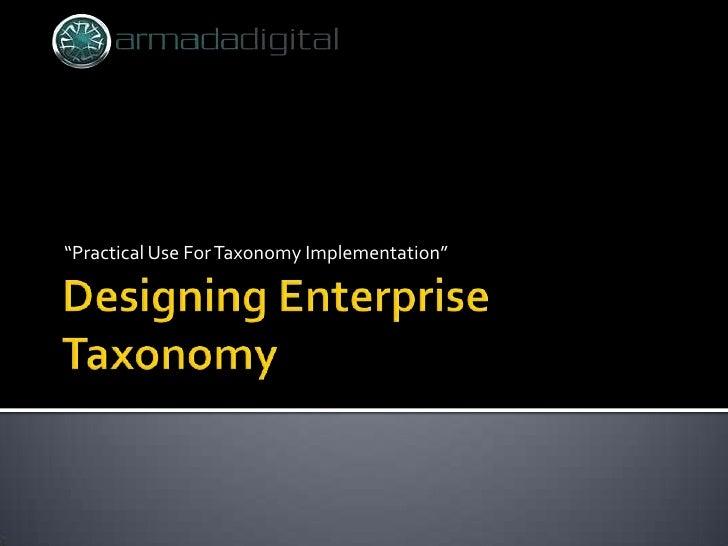 "Designing Enterprise Taxonomy<br />""Practical Use For Taxonomy Implementation""<br />"