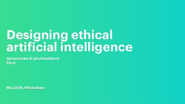 Designing ethical artificial intelligence @jivanvirdee & @hollielubbock Fjord May 2018, #StrataData
