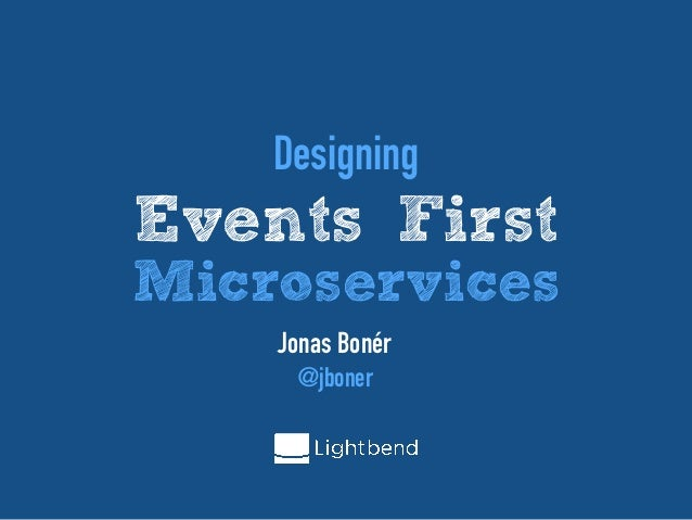 Designing Events First Microservices Jonas Bonér @jboner