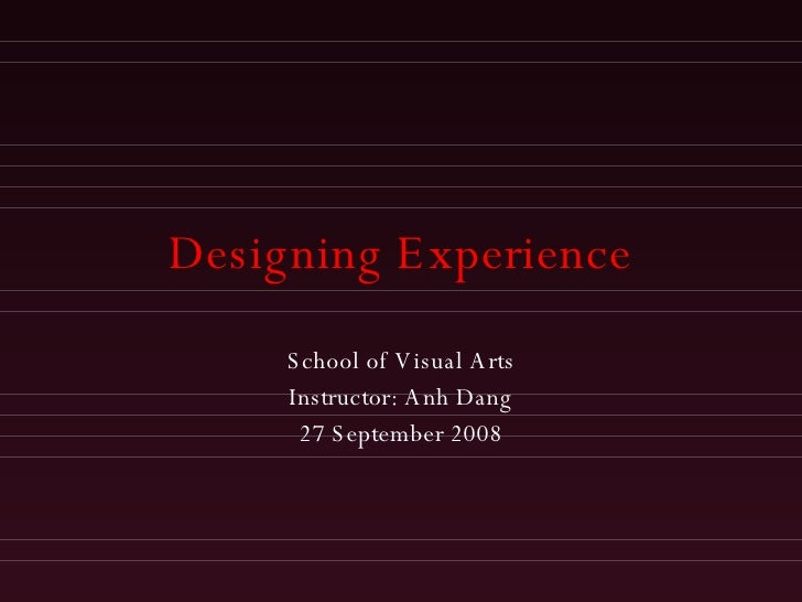 Designing Experience School of Visual Arts Instructor: Anh Dang 27 September 2008
