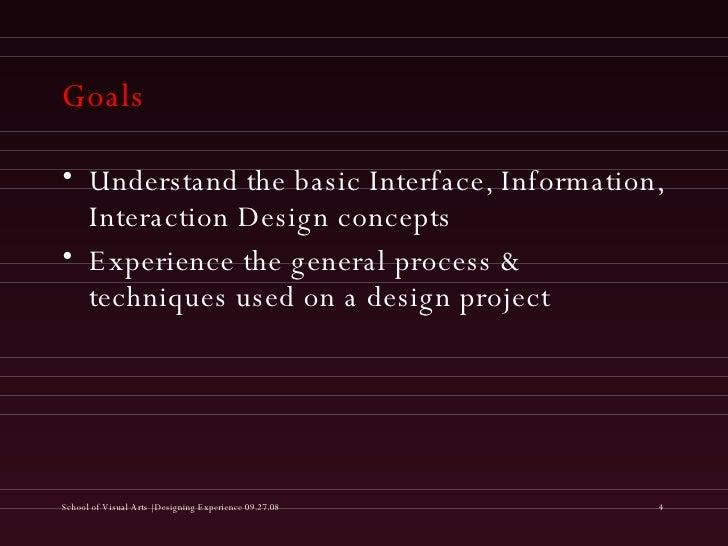 Goals <ul><li>Understand the basic Interface, Information, Interaction Design concepts </li></ul><ul><li>Experience the ge...
