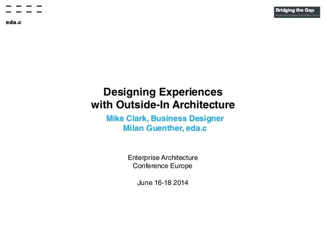Designing Experiences with Outside-In Architecture Mike Clark, Business Designer Milan Guenther, eda.c Enterprise Architec...