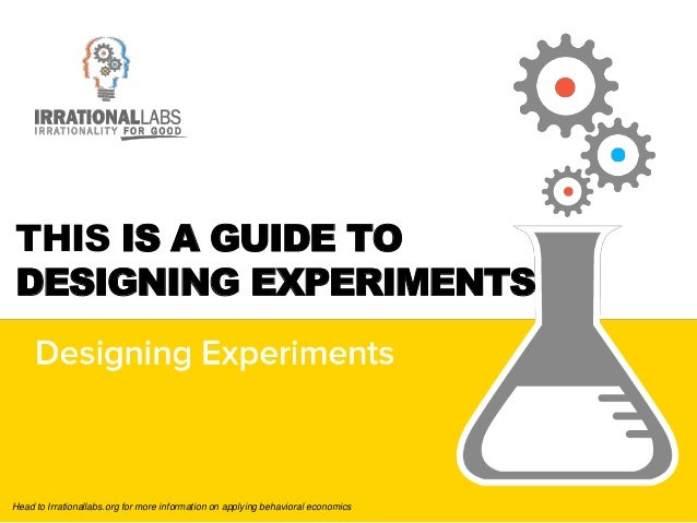 Head to Irrationallabs.org for more information on applying behavioral economics THIS IS A GUIDE TO DESIGNING EXPERIMENTS