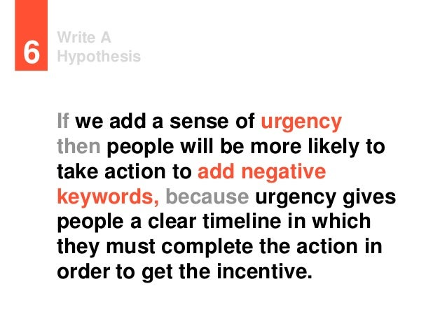 Write A Hypothesis6 If we add a sense of urgency then people will be more likely to take action to add negative keywords, ...