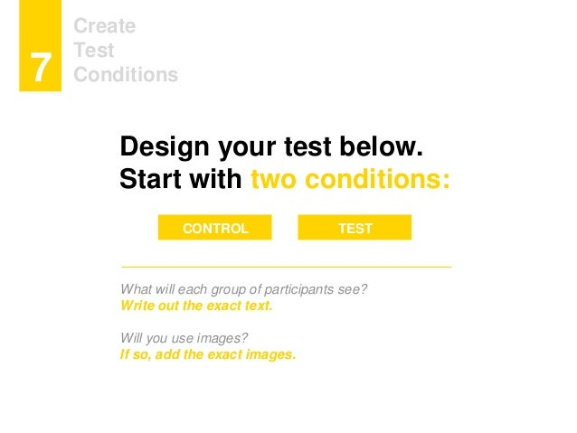 Create Test Conditions7 Design your test below. Start with two conditions: What will each group of participants see? Write...